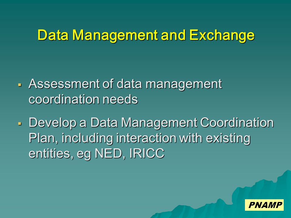 Data Management and Exchange Assessment of data management coordination needs Assessment of data management coordination needs Develop a Data Management Coordination Plan, including interaction with existing entities, eg NED, IRICC Develop a Data Management Coordination Plan, including interaction with existing entities, eg NED, IRICC PNAMP