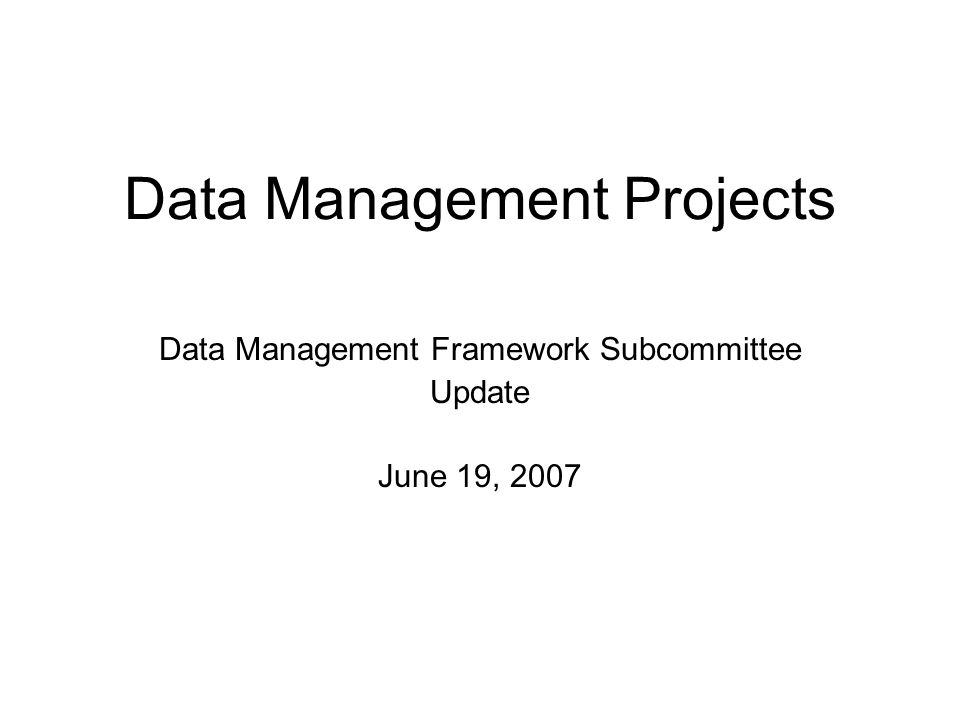 Data Management Projects Data Management Framework Subcommittee Update June 19, 2007
