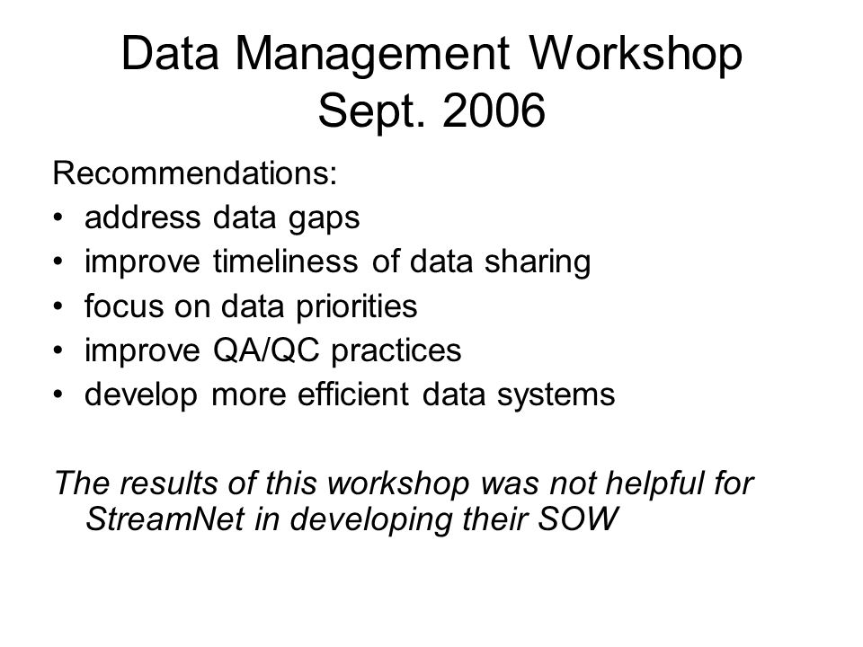 Data Management Workshop Sept. 2006 Recommendations: address data gaps improve timeliness of data sharing focus on data priorities improve QA/QC pract