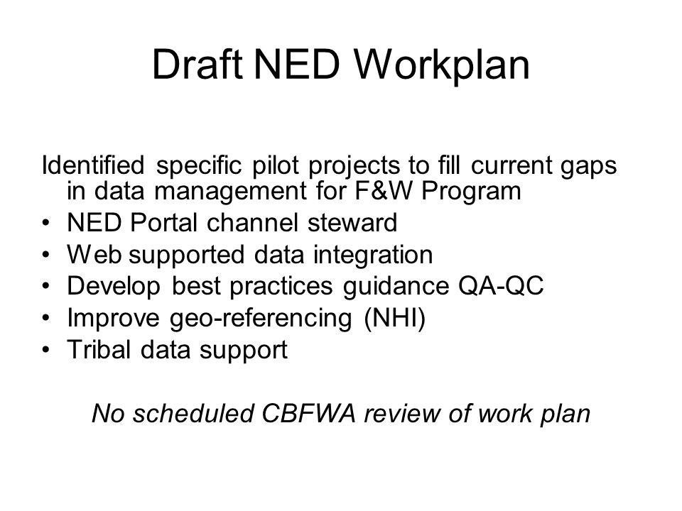 Draft NED Workplan Identified specific pilot projects to fill current gaps in data management for F&W Program NED Portal channel steward Web supported data integration Develop best practices guidance QA-QC Improve geo-referencing (NHI) Tribal data support No scheduled CBFWA review of work plan