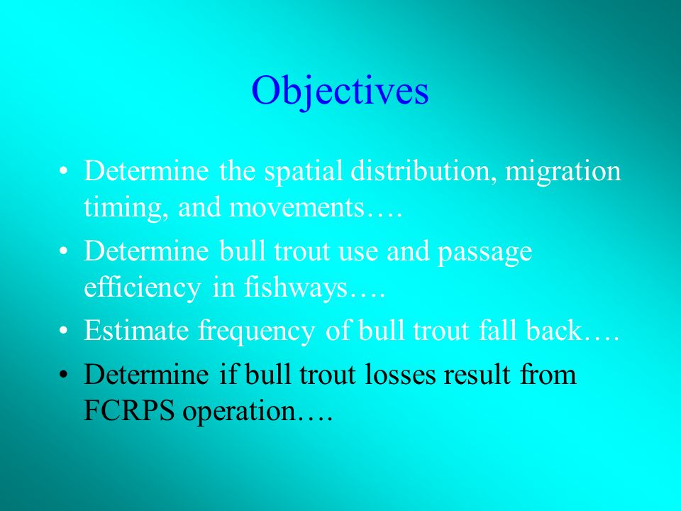 Objectives Determine the spatial distribution, migration timing, and movements….