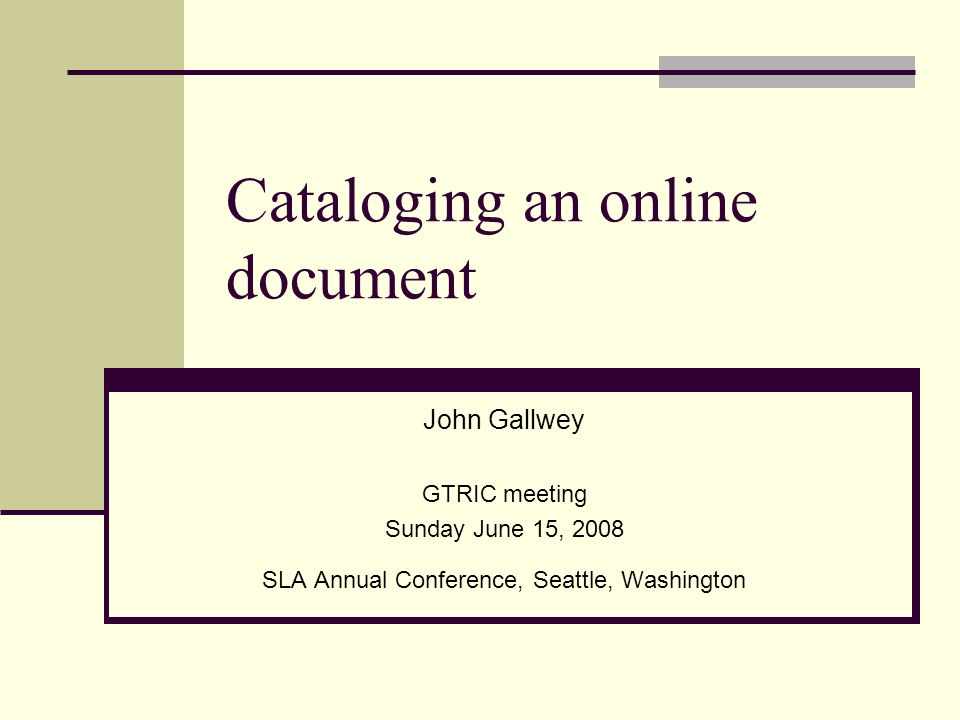 Cataloging an online document John Gallwey GTRIC meeting Sunday June 15, 2008 SLA Annual Conference, Seattle, Washington