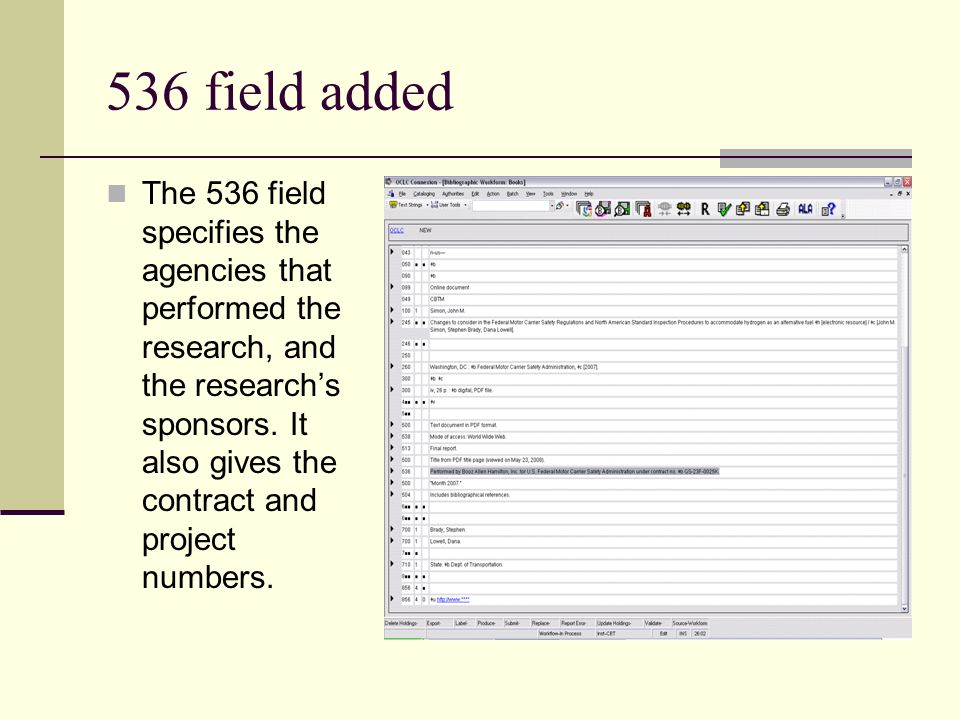 536 field added The 536 field specifies the agencies that performed the research, and the researchs sponsors. It also gives the contract and project n