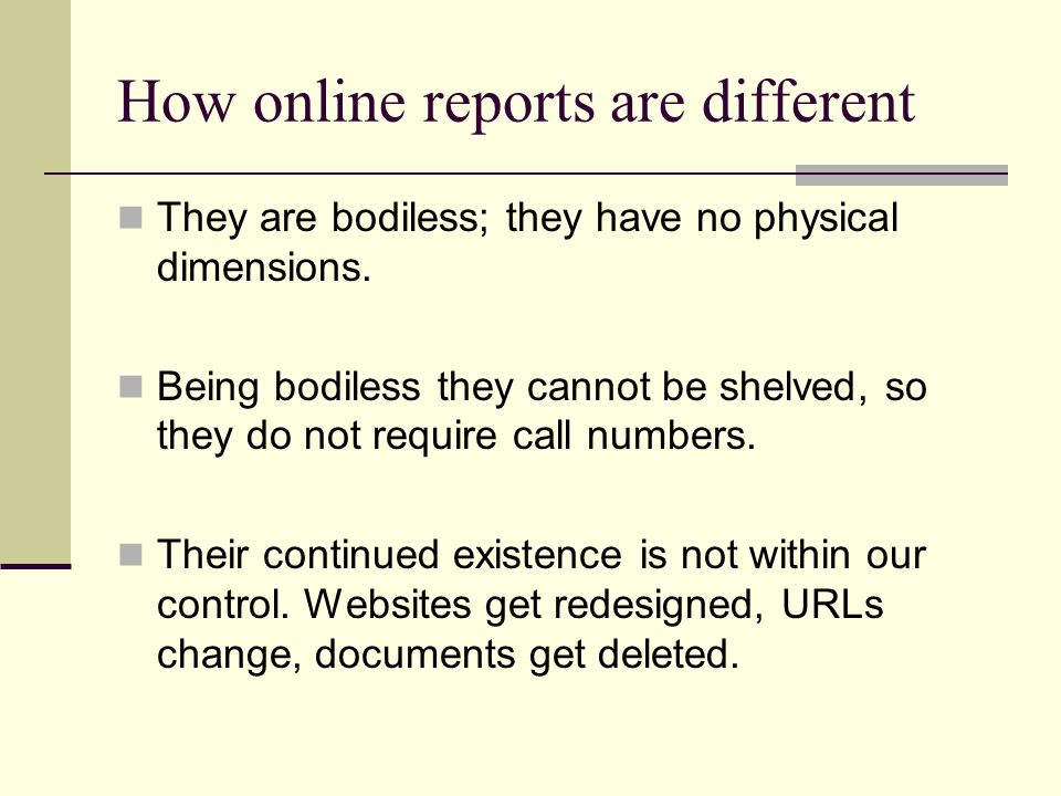 How online reports are different They are bodiless; they have no physical dimensions. Being bodiless they cannot be shelved, so they do not require ca