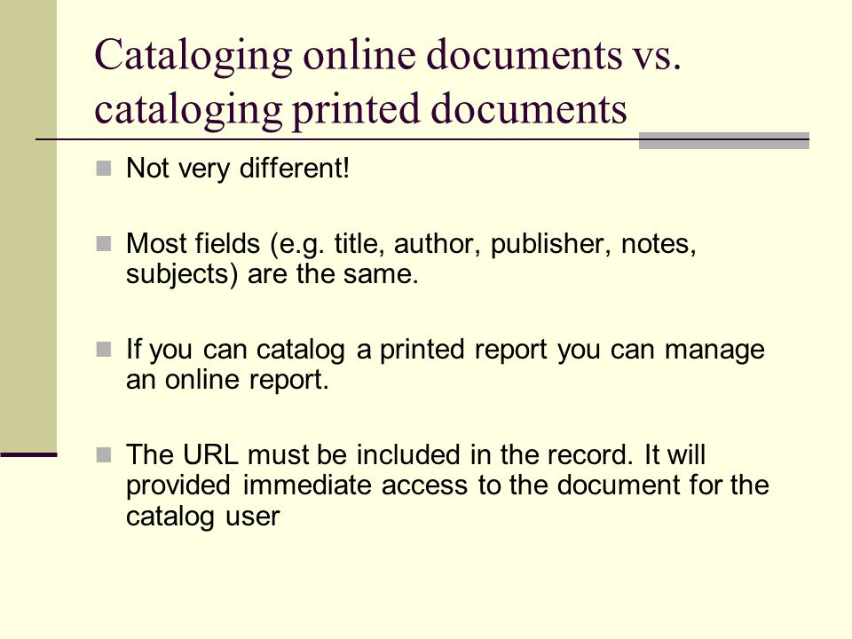 Cataloging online documents vs. cataloging printed documents Not very different! Most fields (e.g. title, author, publisher, notes, subjects) are the