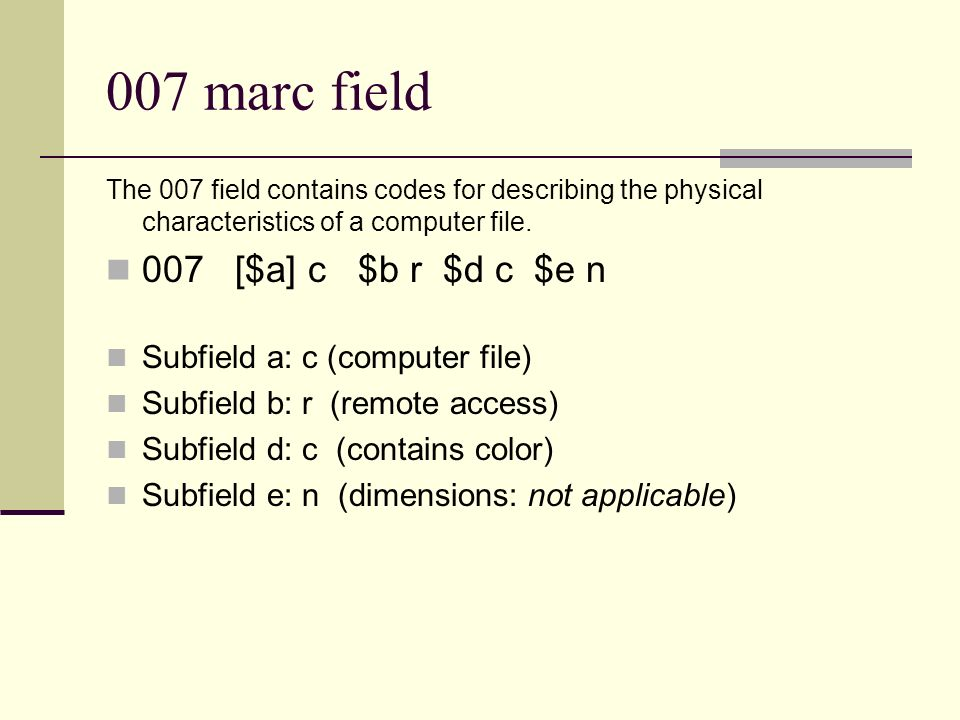 007 marc field The 007 field contains codes for describing the physical characteristics of a computer file. 007 [$a] c $b r $d c $e n Subfield a: c (c