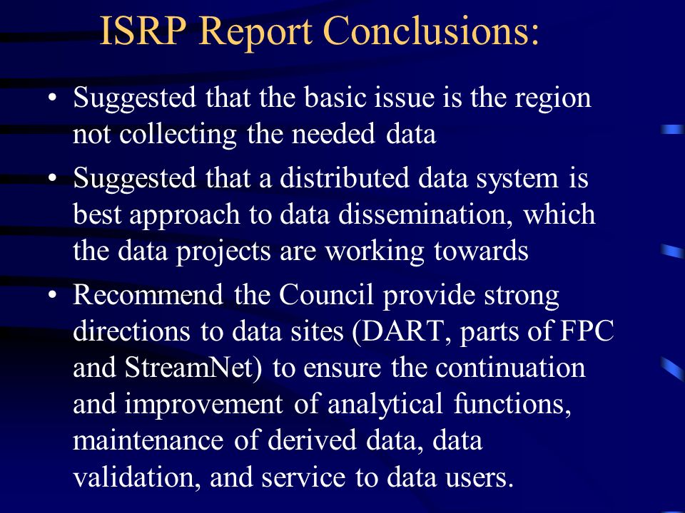 ISRP Report Conclusions: Suggested that the basic issue is the region not collecting the needed data Suggested that a distributed data system is best approach to data dissemination, which the data projects are working towards Recommend the Council provide strong directions to data sites (DART, parts of FPC and StreamNet) to ensure the continuation and improvement of analytical functions, maintenance of derived data, data validation, and service to data users.