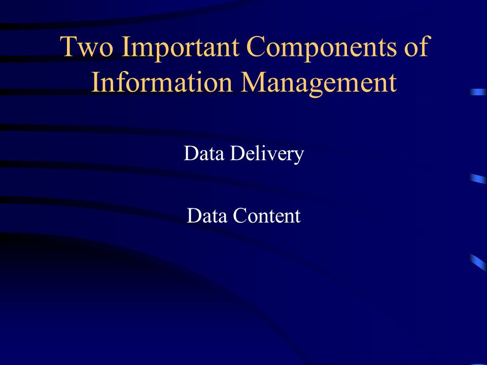 Two Important Components of Information Management Data Delivery Data Content