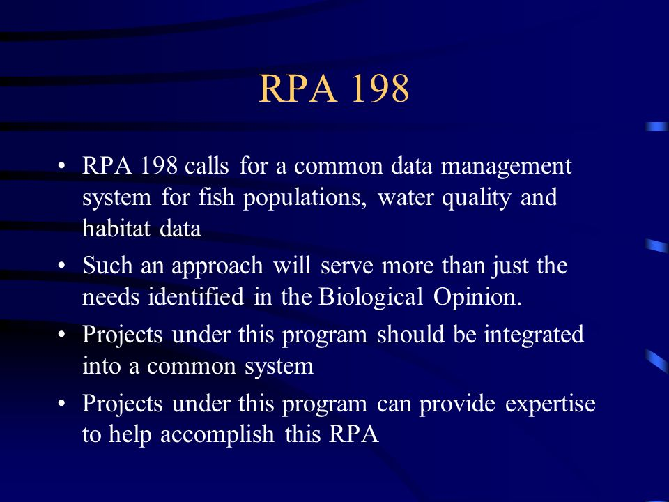 RPA 198 RPA 198 calls for a common data management system for fish populations, water quality and habitat data Such an approach will serve more than just the needs identified in the Biological Opinion.