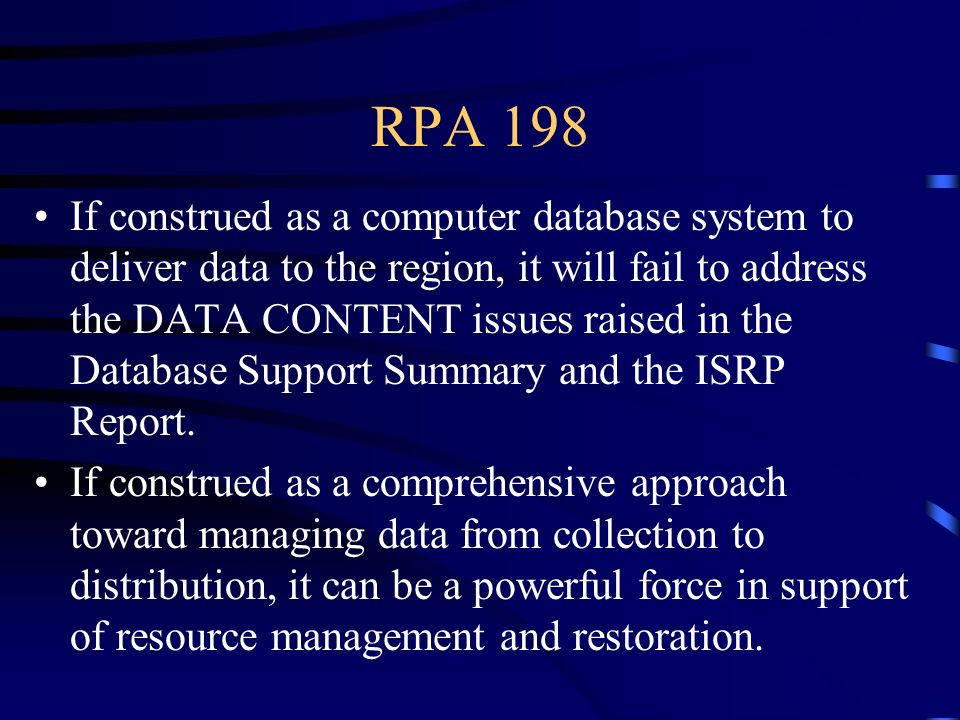 RPA 198 If construed as a computer database system to deliver data to the region, it will fail to address the DATA CONTENT issues raised in the Database Support Summary and the ISRP Report.