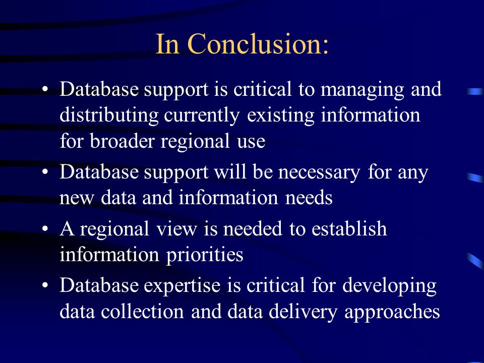 In Conclusion: Database support is critical to managing and distributing currently existing information for broader regional use Database support will be necessary for any new data and information needs A regional view is needed to establish information priorities Database expertise is critical for developing data collection and data delivery approaches