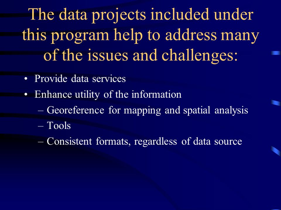 The data projects included under this program help to address many of the issues and challenges: Provide data services Enhance utility of the information –Georeference for mapping and spatial analysis –Tools –Consistent formats, regardless of data source