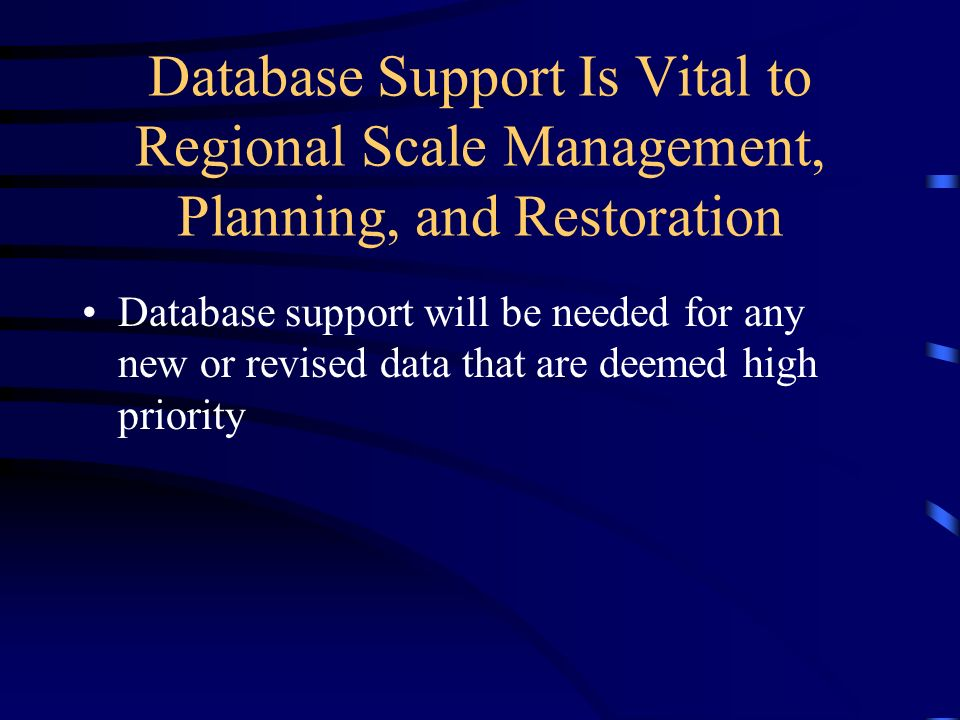 Database Support Is Vital to Regional Scale Management, Planning, and Restoration Database support will be needed for any new or revised data that are deemed high priority