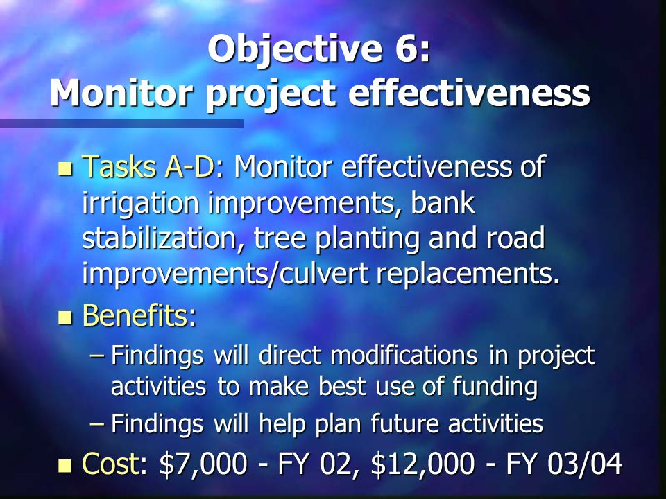 Objective 6: Monitor project effectiveness n Tasks A-D: Monitor effectiveness of irrigation improvements, bank stabilization, tree planting and road i
