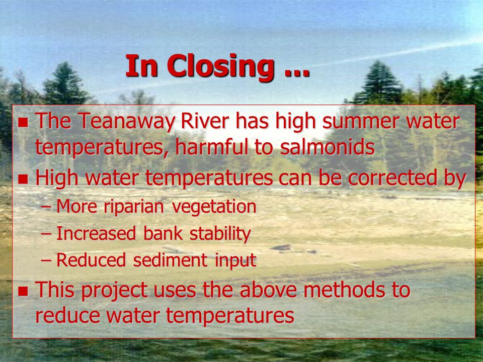In Closing... n The Teanaway River has high summer water temperatures, harmful to salmonids n High water temperatures can be corrected by –More ripari
