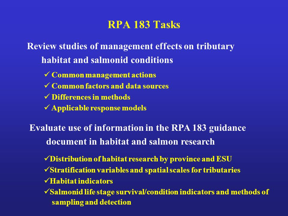 RPA 183 Tasks Evaluate use of information in the RPA 183 guidance document in habitat and salmon research Common management actions Common factors and data sources Differences in methods Applicable response models Review studies of management effects on tributary habitat and salmonid conditions Distribution of habitat research by province and ESU Stratification variables and spatial scales for tributaries Habitat indicators Salmonid life stage survival/condition indicators and methods of sampling and detection