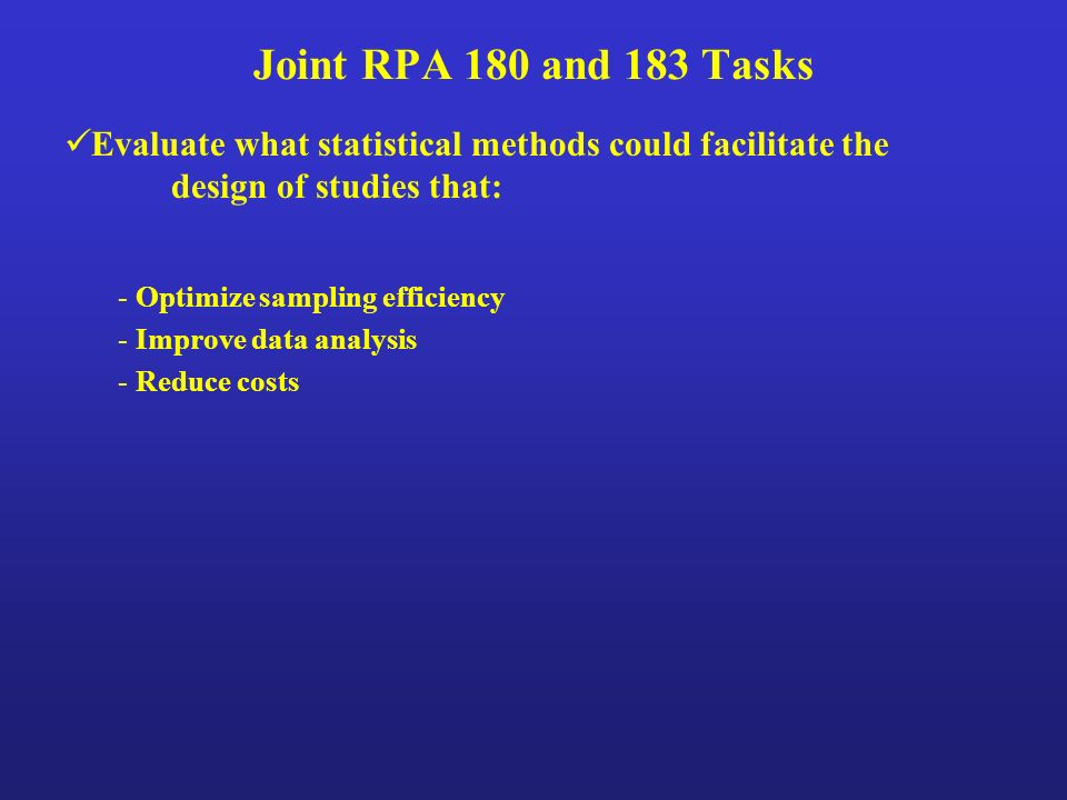 Joint RPA 180 and 183 Tasks Evaluate what statistical methods could facilitate the design of studies that: - Optimize sampling efficiency - Improve data analysis - Reduce costs