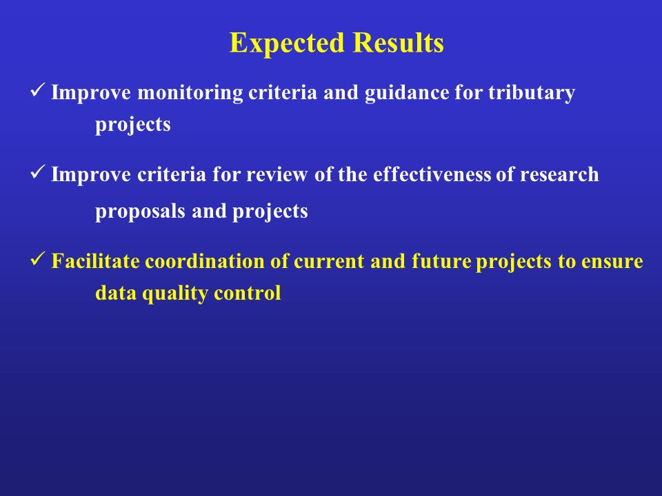 Expected Results Improve monitoring criteria and guidance for tributary projects Improve criteria for review of the effectiveness of research proposals and projects Facilitate coordination of current and future projects to ensure data quality control