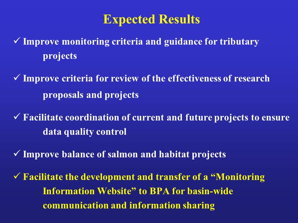 Expected Results Improve monitoring criteria and guidance for tributary projects Improve criteria for review of the effectiveness of research proposals and projects Facilitate coordination of current and future projects to ensure data quality control Improve balance of salmon and habitat projects Facilitate the development and transfer of a Monitoring Information Website to BPA for basin-wide communication and information sharing
