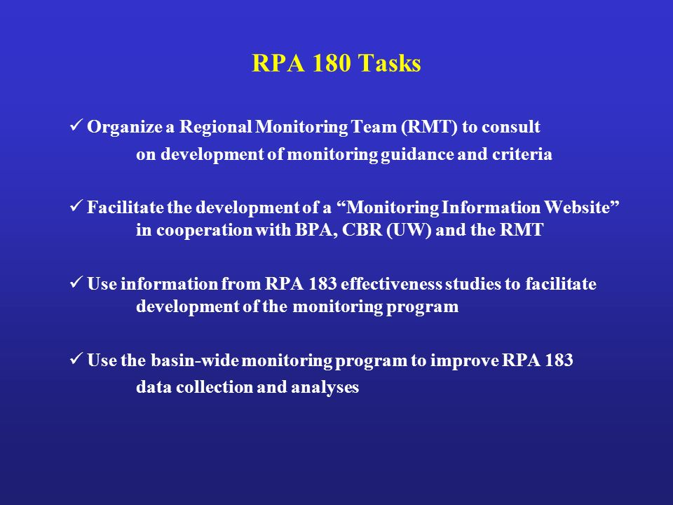RPA 180 Tasks Organize a Regional Monitoring Team (RMT) to consult on development of monitoring guidance and criteria Facilitate the development of a Monitoring Information Website in cooperation with BPA, CBR (UW) and the RMT Use information from RPA 183 effectiveness studies to facilitate development of the monitoring program Use the basin-wide monitoring program to improve RPA 183 data collection and analyses