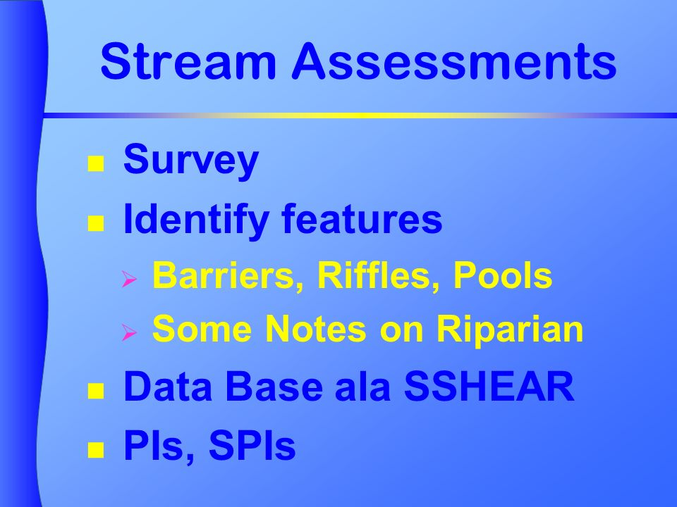 Stream Assessments Survey Identify features Barriers, Riffles, Pools Some Notes on Riparian Data Base ala SSHEAR PIs, SPIs