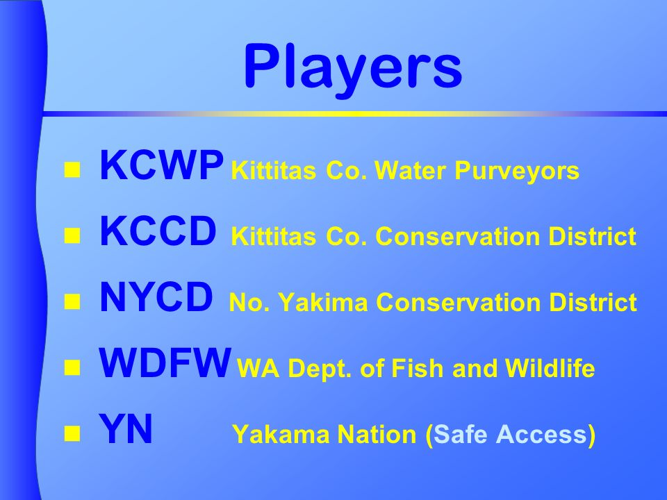 Players KCWP Kittitas Co. Water Purveyors KCCD Kittitas Co. Conservation District NYCD No. Yakima Conservation District WDFW WA Dept. of Fish and Wild