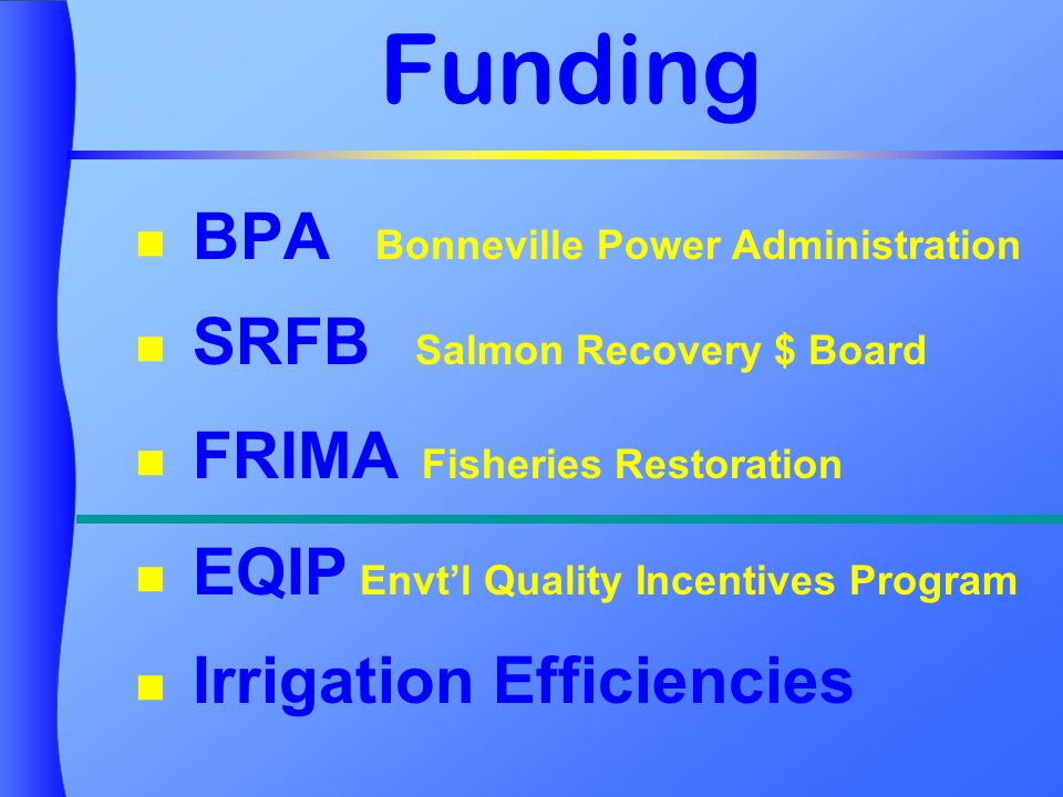 Funding BPA Bonneville Power Administration SRFB Salmon Recovery $ Board FRIMA Fisheries Restoration EQIP Envtl Quality Incentives Program Irrigation Efficiencies