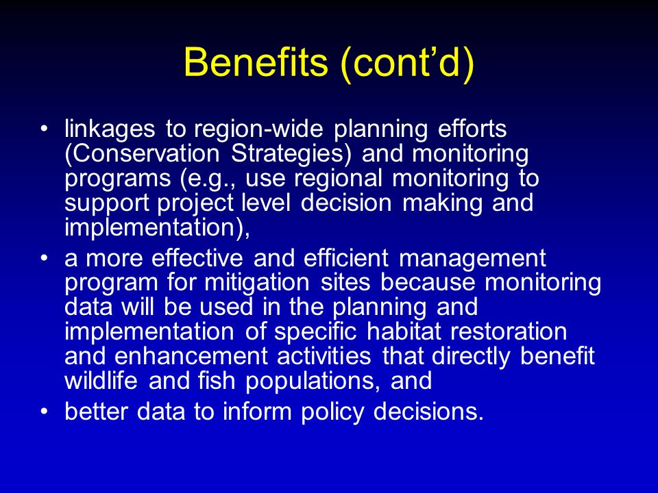 Benefits (contd) linkages to region-wide planning efforts (Conservation Strategies) and monitoring programs (e.g., use regional monitoring to support project level decision making and implementation), a more effective and efficient management program for mitigation sites because monitoring data will be used in the planning and implementation of specific habitat restoration and enhancement activities that directly benefit wildlife and fish populations, and better data to inform policy decisions.