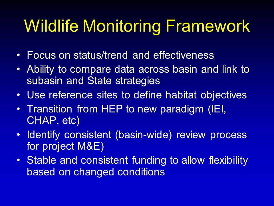 Wildlife Monitoring Framework Focus on status/trend and effectiveness Ability to compare data across basin and link to subasin and State strategies Use reference sites to define habitat objectives Transition from HEP to new paradigm (IEI, CHAP, etc) Identify consistent (basin-wide) review process for project M&E) Stable and consistent funding to allow flexibility based on changed conditions