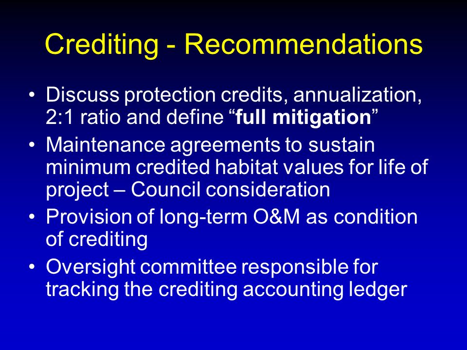 Crediting - Recommendations Discuss protection credits, annualization, 2:1 ratio and define full mitigation Maintenance agreements to sustain minimum credited habitat values for life of project – Council consideration Provision of long-term O&M as condition of crediting Oversight committee responsible for tracking the crediting accounting ledger