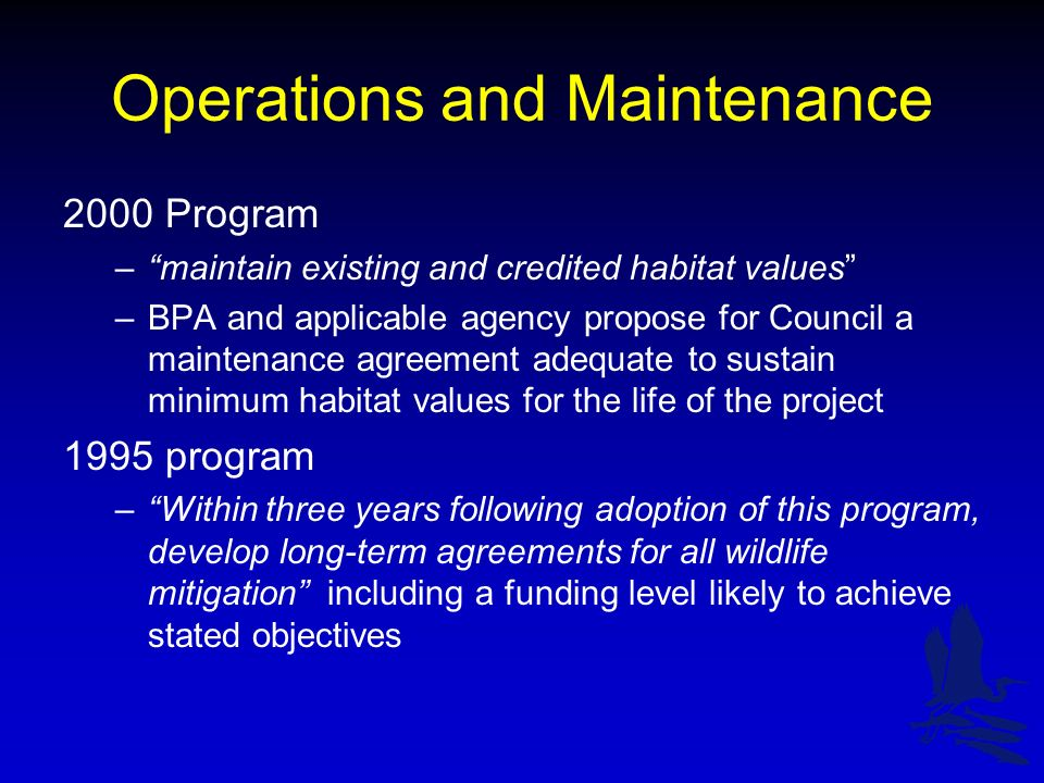 Operations and Maintenance 2000 Program –maintain existing and credited habitat values –BPA and applicable agency propose for Council a maintenance agreement adequate to sustain minimum habitat values for the life of the project 1995 program –Within three years following adoption of this program, develop long-term agreements for all wildlife mitigation including a funding level likely to achieve stated objectives