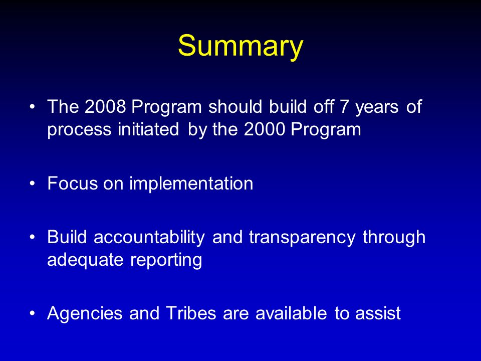 Summary The 2008 Program should build off 7 years of process initiated by the 2000 Program Focus on implementation Build accountability and transparency through adequate reporting Agencies and Tribes are available to assist