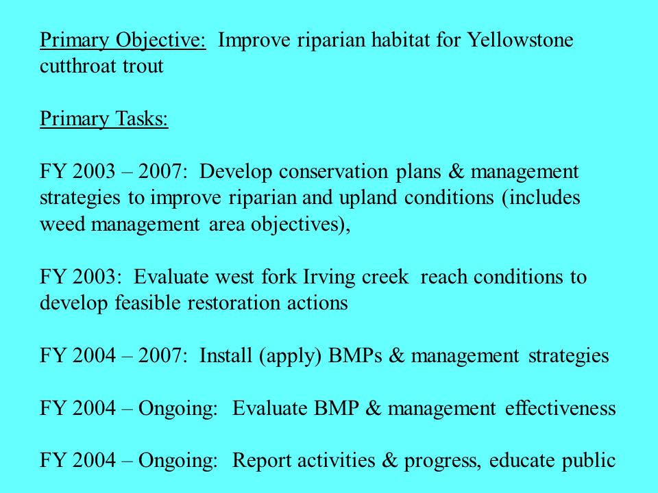 Primary Objective: Improve riparian habitat for Yellowstone cutthroat trout Primary Tasks: FY 2003 – 2007: Develop conservation plans & management strategies to improve riparian and upland conditions (includes weed management area objectives), FY 2003: Evaluate west fork Irving creek reach conditions to develop feasible restoration actions FY 2004 – 2007: Install (apply) BMPs & management strategies FY 2004 – Ongoing: Evaluate BMP & management effectiveness FY 2004 – Ongoing: Report activities & progress, educate public