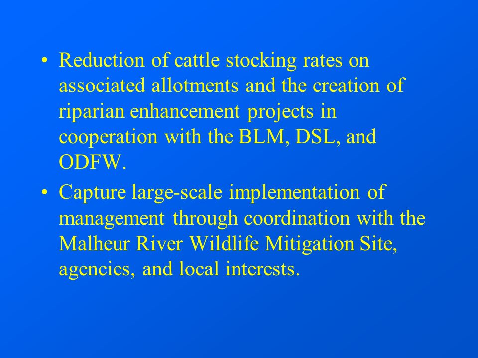 Reduction of cattle stocking rates on associated allotments and the creation of riparian enhancement projects in cooperation with the BLM, DSL, and ODFW.