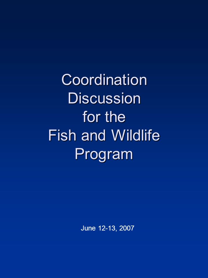 Coordination Discussion for the Fish and Wildlife Program June 12-13, 2007