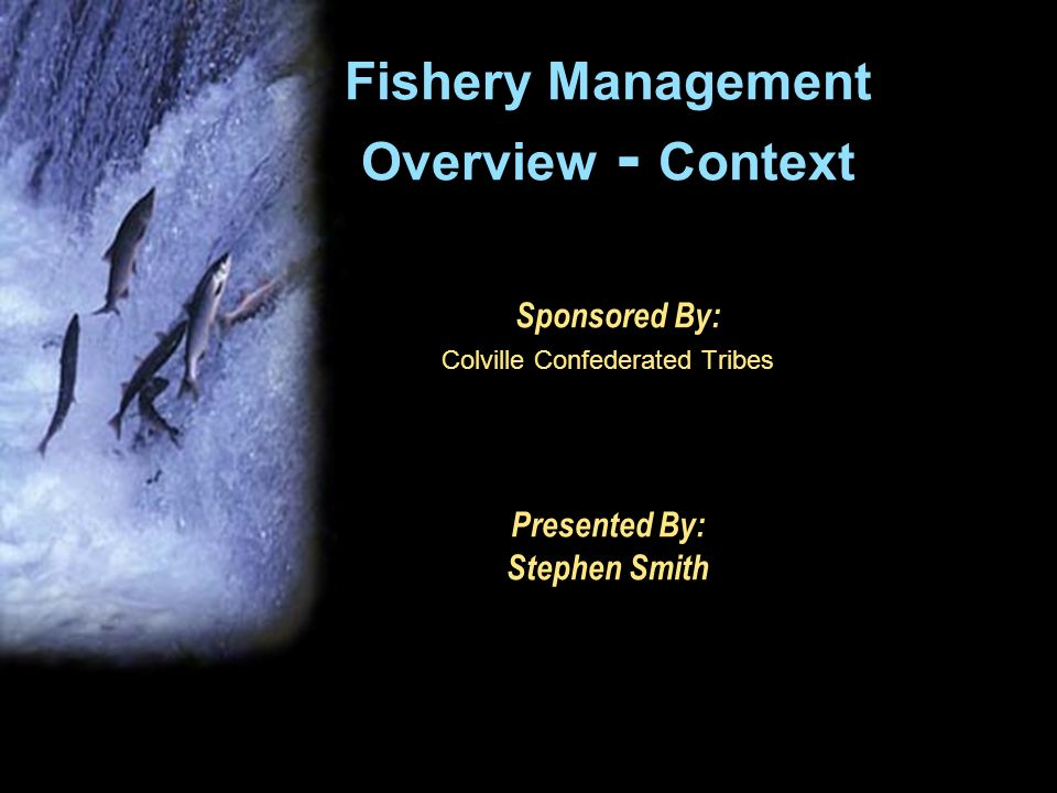 Fishery Management Overview - Context Sponsored By: Colville Confederated Tribes Presented By: Stephen Smith
