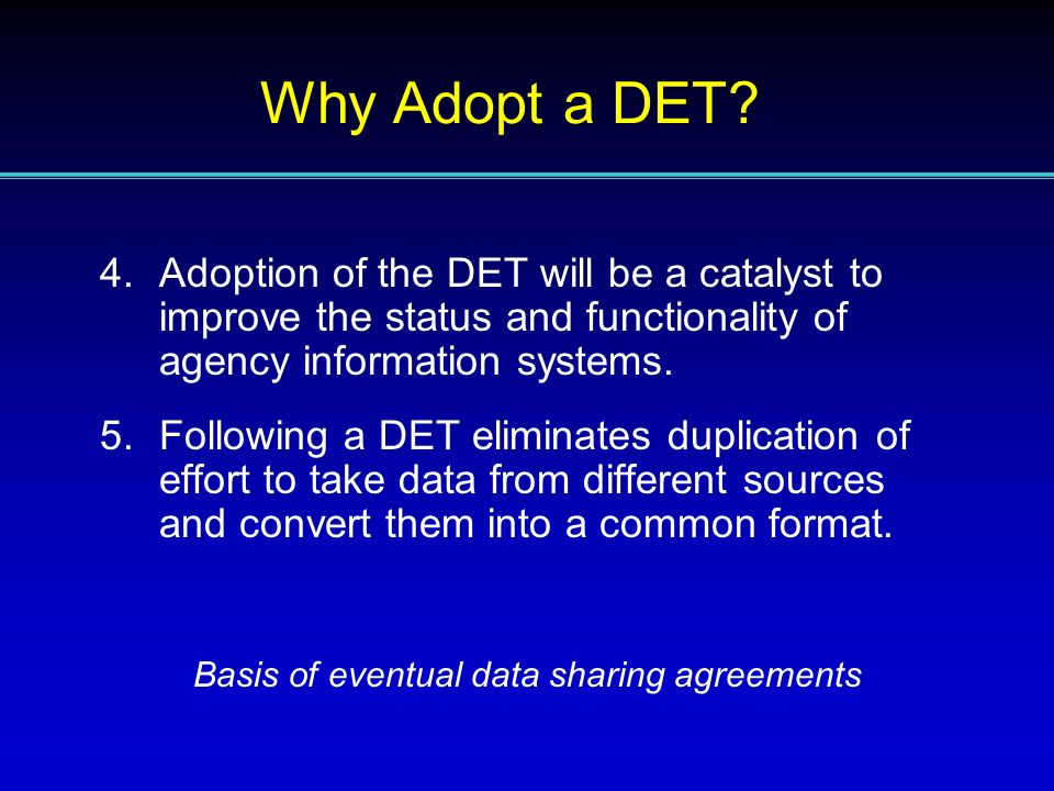 4.Adoption of the DET will be a catalyst to improve the status and functionality of agency information systems. 5.Following a DET eliminates duplicati
