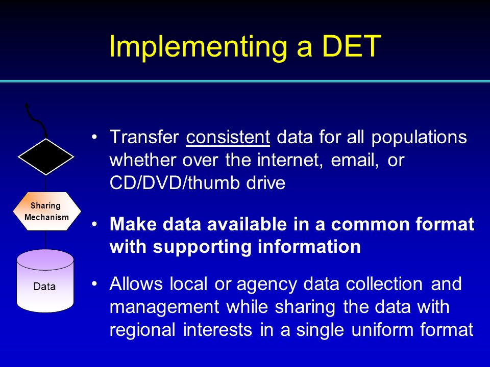 Transfer consistent data for all populations whether over the internet, email, or CD/DVD/thumb drive Make data available in a common format with supporting information Allows local or agency data collection and management while sharing the data with regional interests in a single uniform format Data Sharing Mechanism Implementing a DET