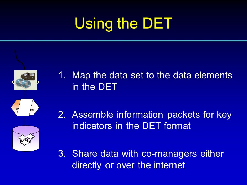 1.Map the data set to the data elements in the DET 2.Assemble information packets for key indicators in the DET format 3.Share data with co-managers e