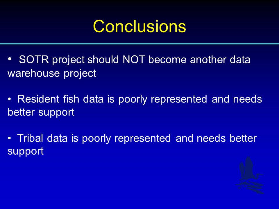 Conclusions SOTR project should NOT become another data warehouse project Resident fish data is poorly represented and needs better support Tribal dat