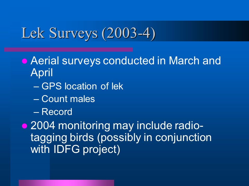 Lek Surveys (2003-4) Aerial surveys conducted in March and April –GPS location of lek –Count males –Record 2004 monitoring may include radio- tagging birds (possibly in conjunction with IDFG project)
