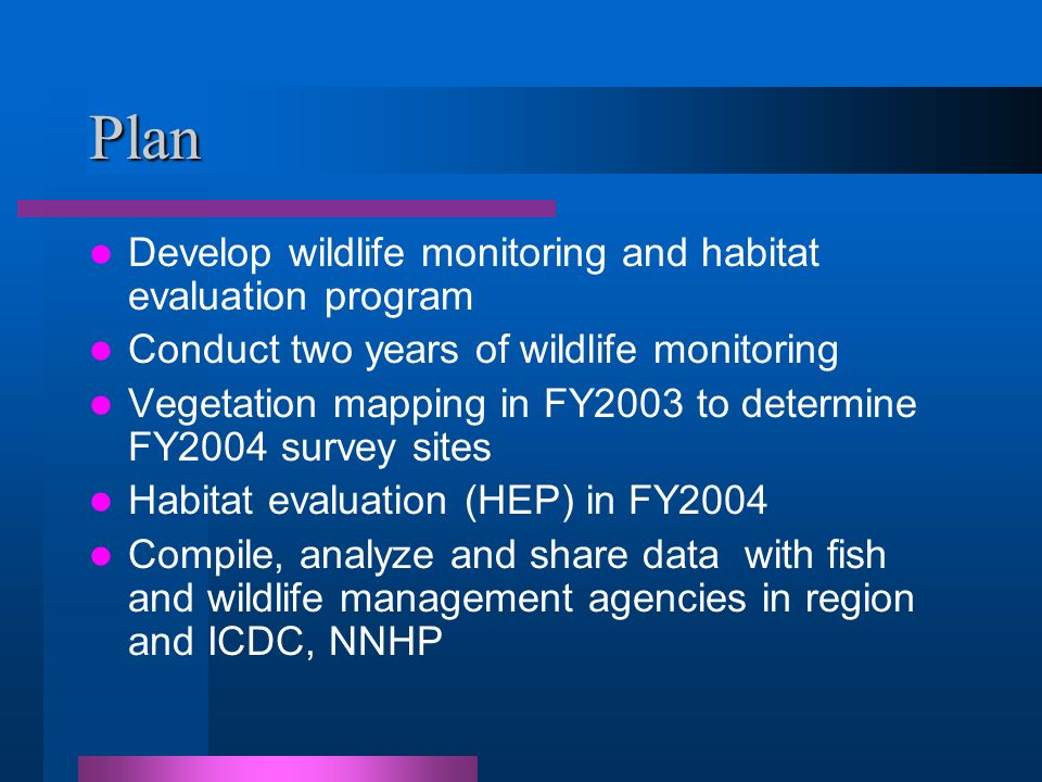 Plan Develop wildlife monitoring and habitat evaluation program Conduct two years of wildlife monitoring Vegetation mapping in FY2003 to determine FY2004 survey sites Habitat evaluation (HEP) in FY2004 Compile, analyze and share data with fish and wildlife management agencies in region and ICDC, NNHP