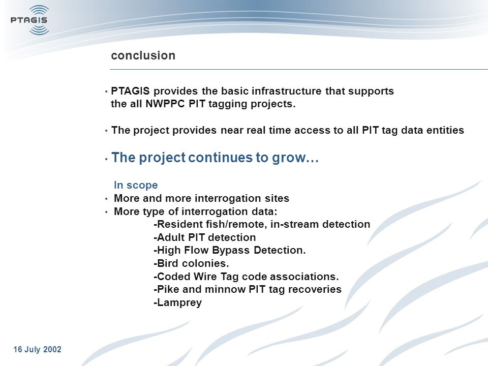 16 July 2002 conclusion PTAGIS provides the basic infrastructure that supports the all NWPPC PIT tagging projects.