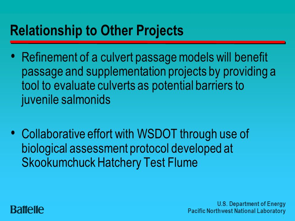 U.S. Department of Energy Pacific Northwest National Laboratory 4 Relationship to Other Projects Refinement of a culvert passage models will benefit p