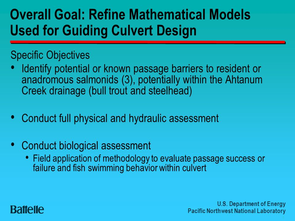 U.S. Department of Energy Pacific Northwest National Laboratory 6 Overall Goal: Refine Mathematical Models Used for Guiding Culvert Design Specific Ob
