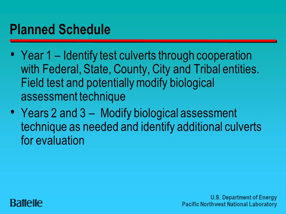 U.S. Department of Energy Pacific Northwest National Laboratory 8 Planned Schedule Year 1 – Identify test culverts through cooperation with Federal, S