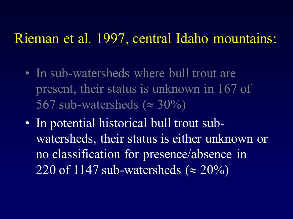 Rieman et al. 1997, central Idaho mountains: In sub-watersheds where bull trout are present, their status is unknown in 167 of 567 sub-watersheds ( 30
