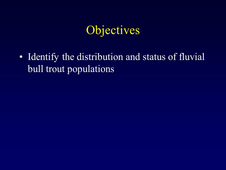 Objectives Identify the distribution and status of fluvial bull trout populations