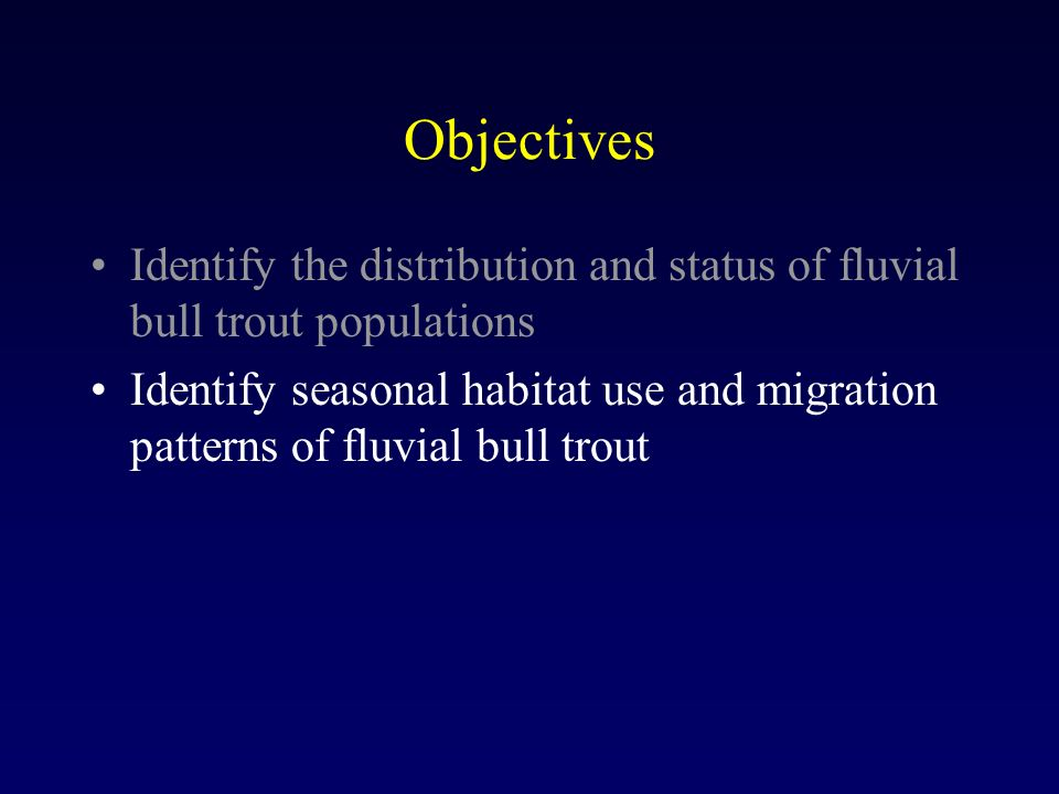Objectives Identify the distribution and status of fluvial bull trout populations Identify seasonal habitat use and migration patterns of fluvial bull trout