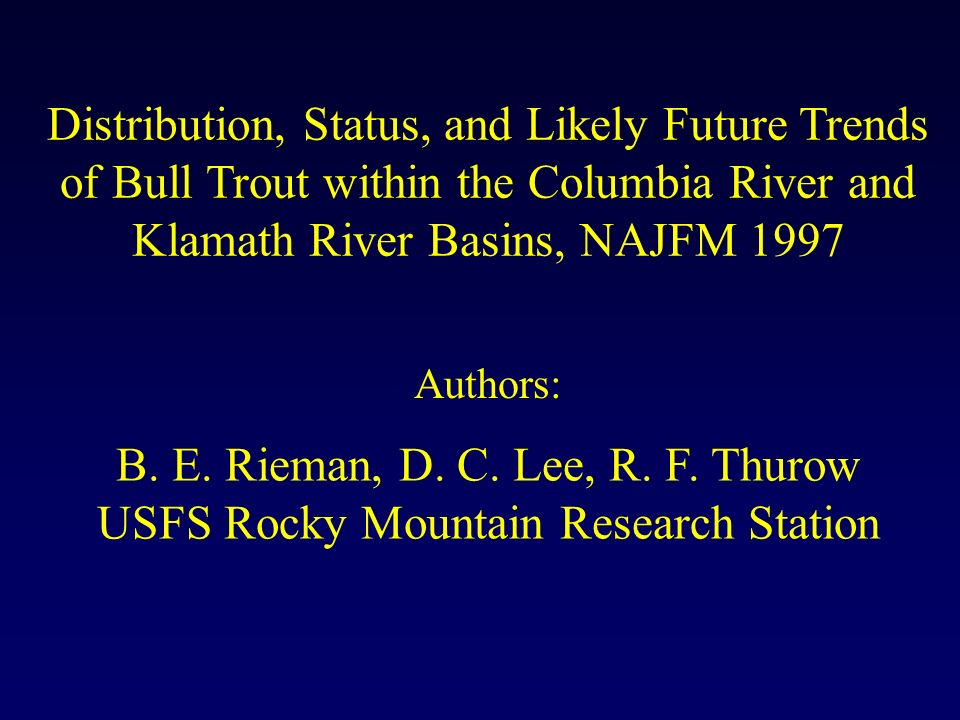 B. E. Rieman, D. C. Lee, R. F. Thurow USFS Rocky Mountain Research Station Distribution, Status, and Likely Future Trends of Bull Trout within the Col